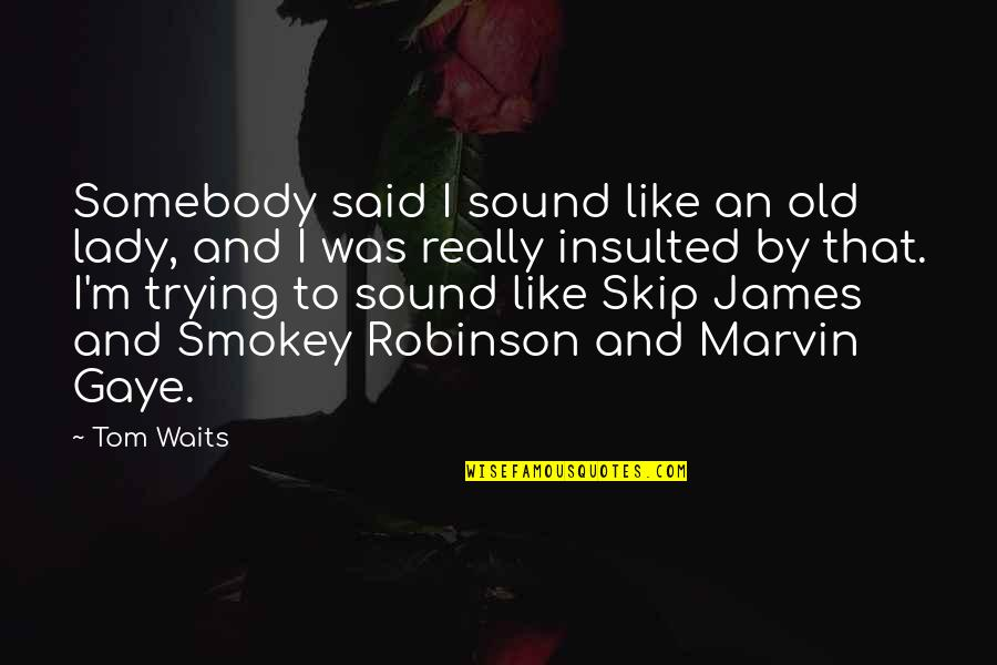 Best Marvin Gaye Quotes By Tom Waits: Somebody said I sound like an old lady,
