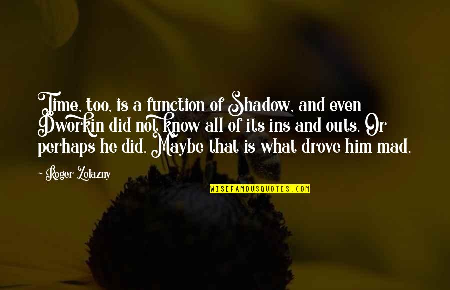 Best Maw Maw Quotes By Roger Zelazny: Time, too, is a function of Shadow, and