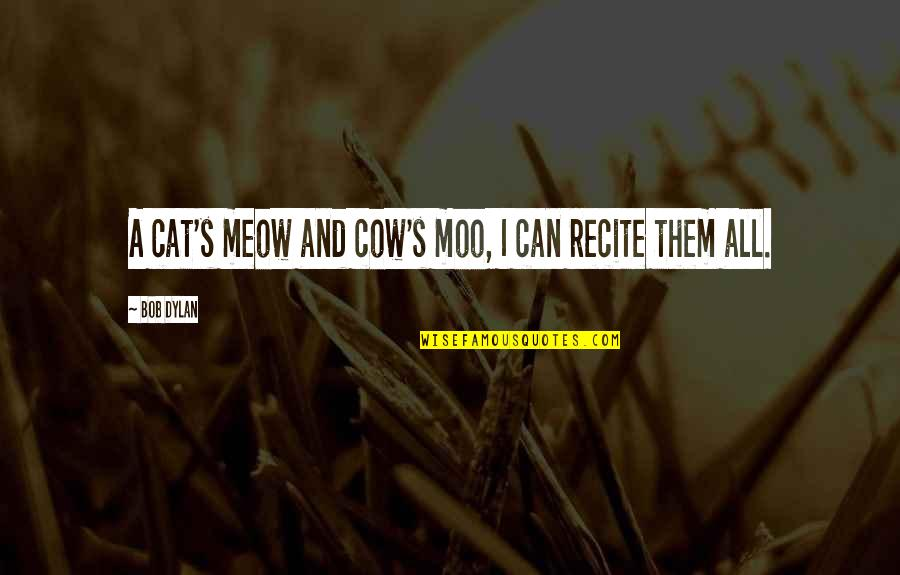 Best Meow Quotes By Bob Dylan: A cat's meow and cow's moo, I can
