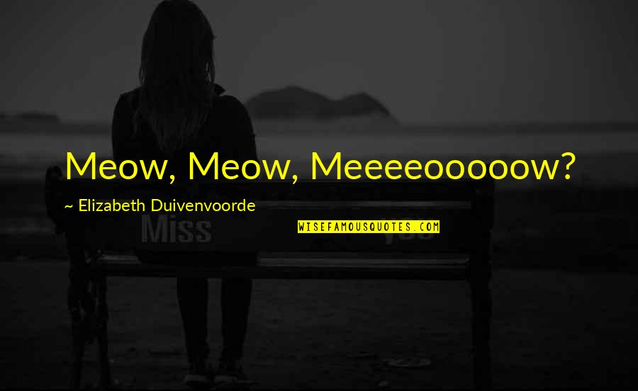 Best Meow Quotes By Elizabeth Duivenvoorde: Meow, Meow, Meeeeooooow?