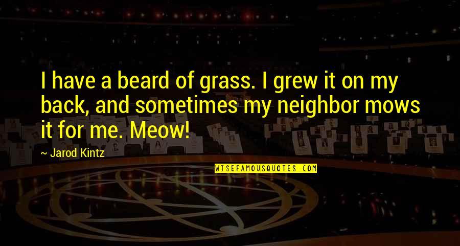 Best Meow Quotes By Jarod Kintz: I have a beard of grass. I grew