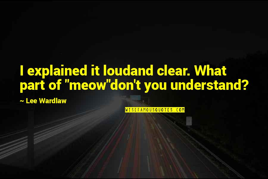 Best Meow Quotes By Lee Wardlaw: I explained it loudand clear. What part of