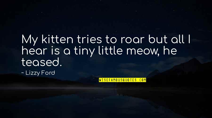 Best Meow Quotes By Lizzy Ford: My kitten tries to roar but all I