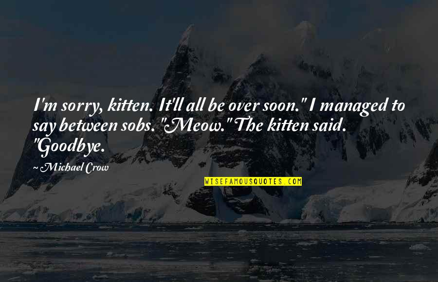 """Best Meow Quotes By Michael Crow: I'm sorry, kitten. It'll all be over soon."""""""