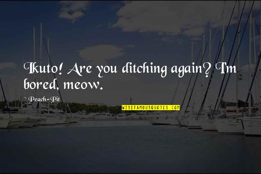 Best Meow Quotes By Peach-Pit: Ikuto! Are you ditching again? I'm bored, meow.