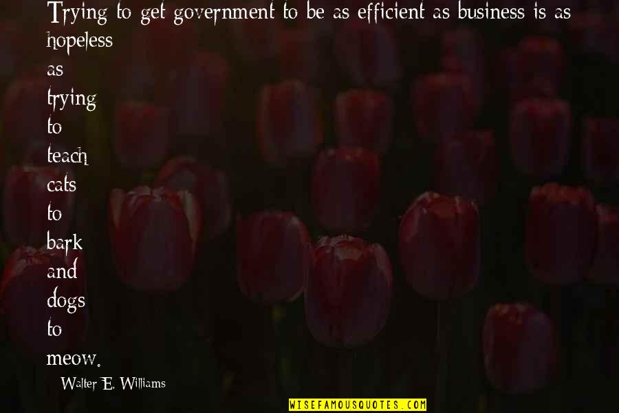 Best Meow Quotes By Walter E. Williams: Trying to get government to be as efficient