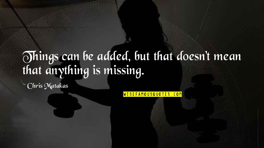 Best Missing You Quotes By Chris Matakas: Things can be added, but that doesn't mean