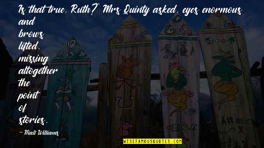 Best Missing You Quotes By Niall Williams: Is that true, Ruth?' Mrs Quinty asked, eyes