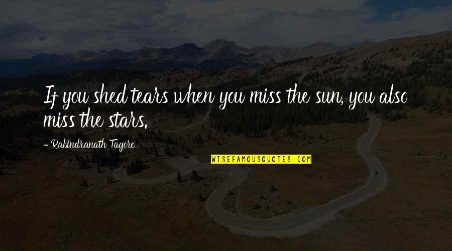 Best Missing You Quotes By Rabindranath Tagore: If you shed tears when you miss the