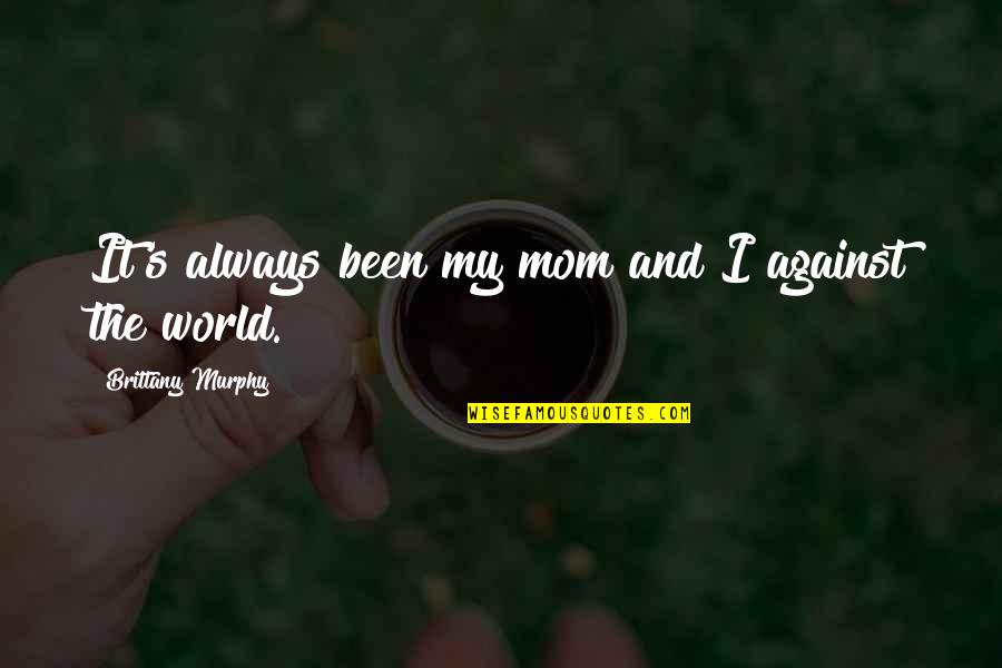 Best Mom In The World Quotes By Brittany Murphy: It's always been my mom and I against