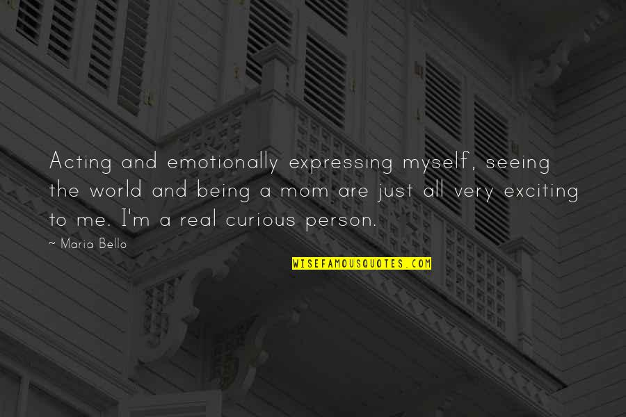 Best Mom In The World Quotes By Maria Bello: Acting and emotionally expressing myself, seeing the world