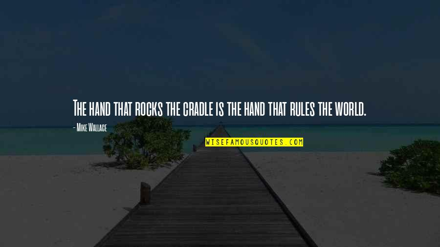 Best Mom In The World Quotes By Mike Wallace: The hand that rocks the cradle is the