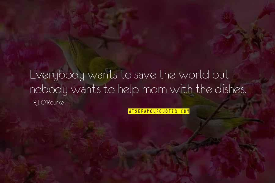 Best Mom In The World Quotes By P. J. O'Rourke: Everybody wants to save the world but nobody
