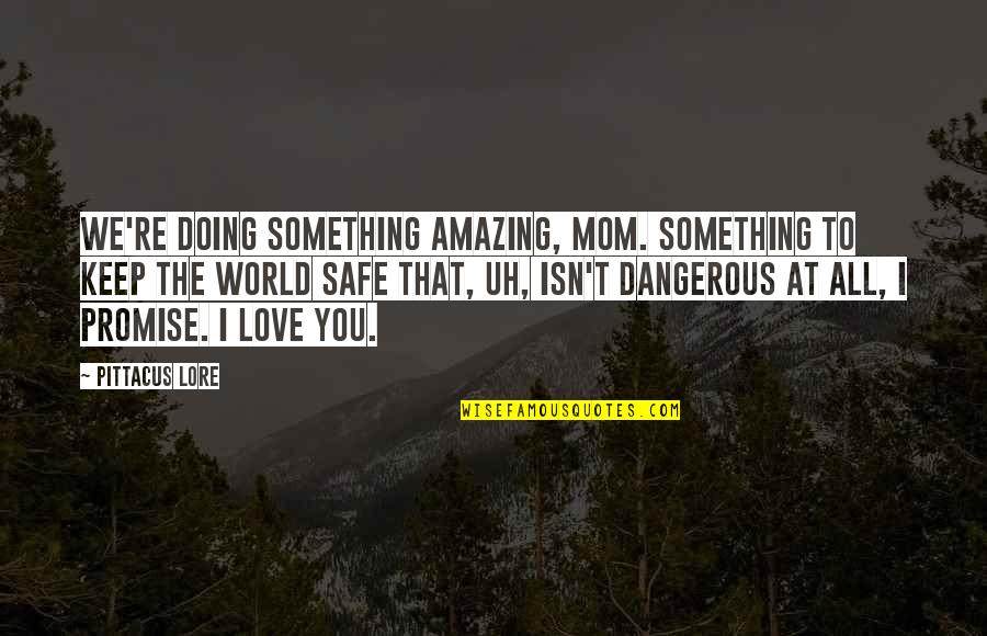 Best Mom In The World Quotes By Pittacus Lore: We're doing something amazing, Mom. Something to keep