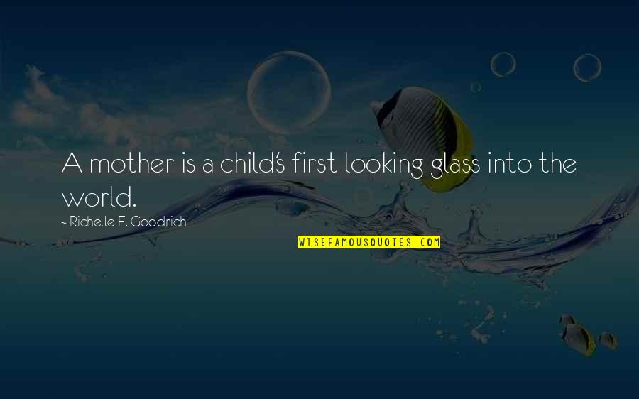 Best Mom In The World Quotes By Richelle E. Goodrich: A mother is a child's first looking glass