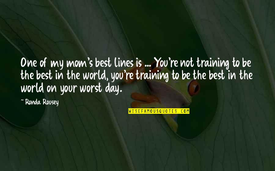 Best Mom In The World Quotes By Ronda Rousey: One of my mom's best lines is ...