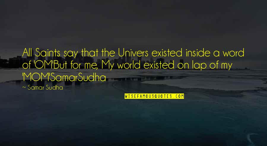 Best Mom In The World Quotes By Samar Sudha: All Saints say that the Univers existed inside
