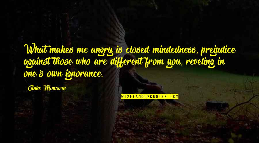Best Monsoon Quotes By Jinkx Monsoon: What makes me angry is closed mindedness, prejudice