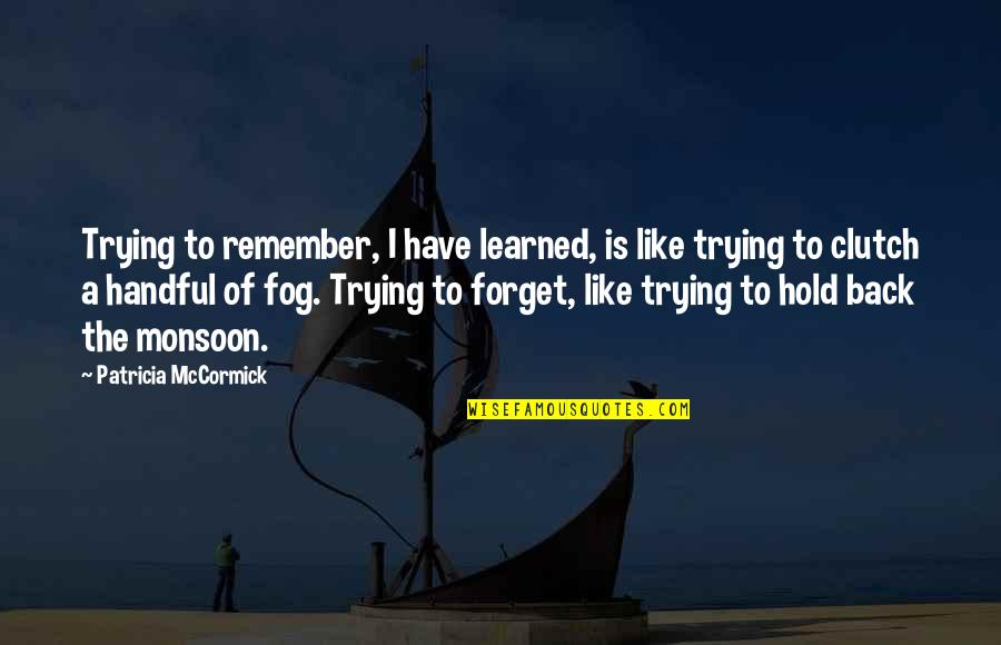 Best Monsoon Quotes By Patricia McCormick: Trying to remember, I have learned, is like