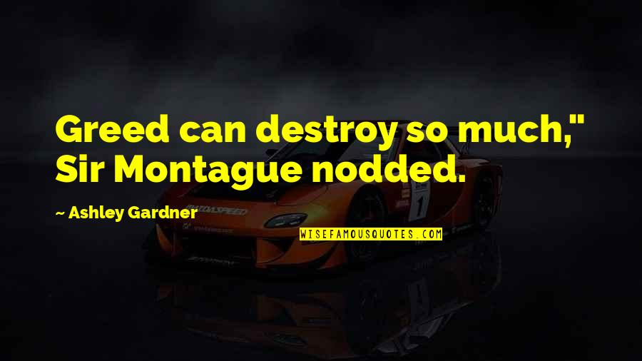 "Best Montague Quotes By Ashley Gardner: Greed can destroy so much,"" Sir Montague nodded."