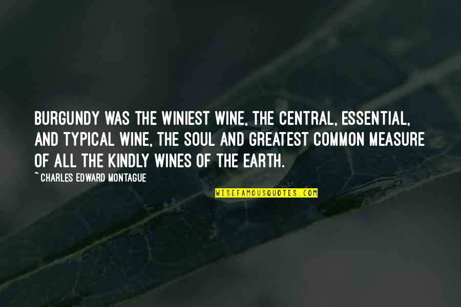 Best Montague Quotes By Charles Edward Montague: Burgundy was the winiest wine, the central, essential,