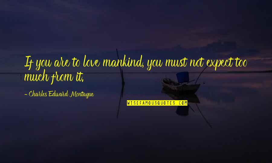 Best Montague Quotes By Charles Edward Montague: If you are to love mankind, you must