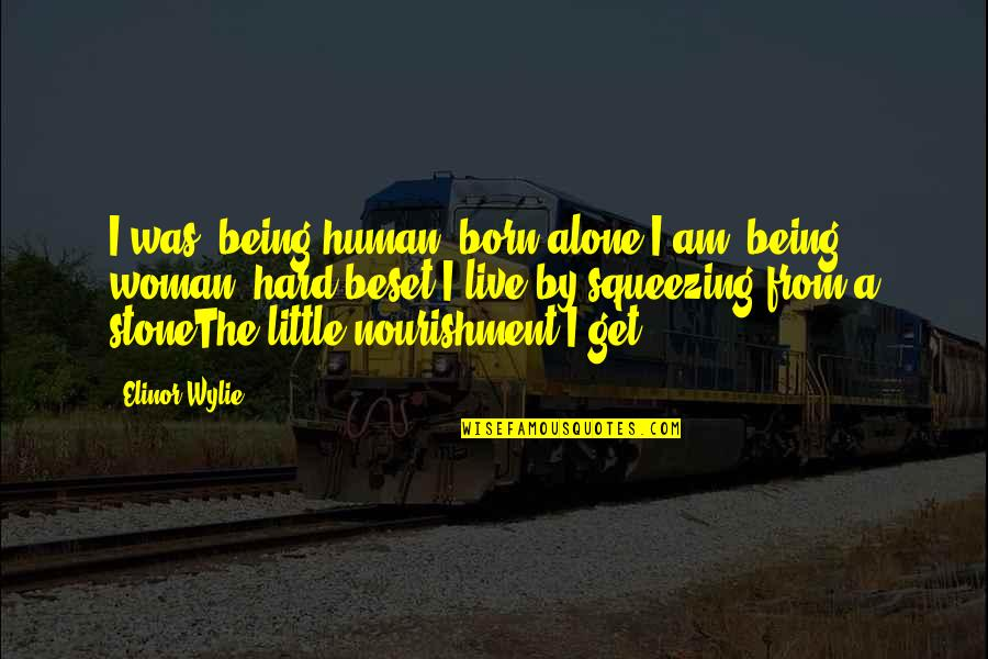 Best Montague Quotes By Elinor Wylie: I was, being human, born alone;I am, being