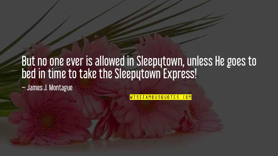 Best Montague Quotes By James J. Montague: But no one ever is allowed in Sleepytown,