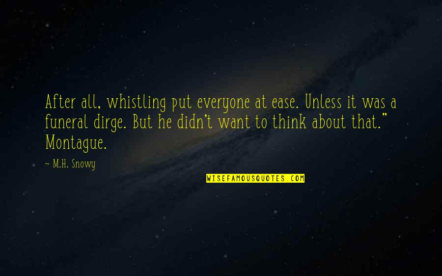 Best Montague Quotes By M.H. Snowy: After all, whistling put everyone at ease. Unless