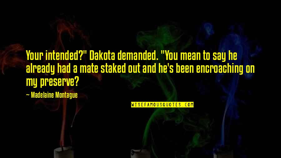 "Best Montague Quotes By Madelaine Montague: Your intended?"" Dakota demanded. ""You mean to say"