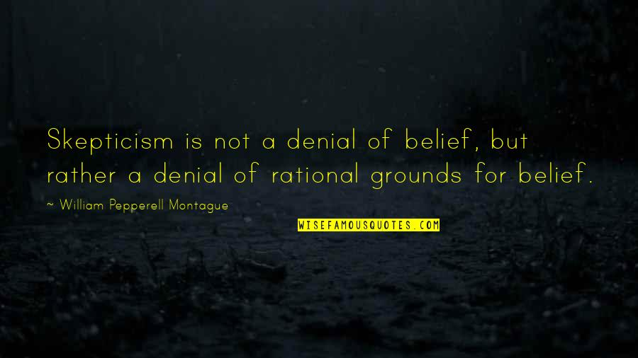 Best Montague Quotes By William Pepperell Montague: Skepticism is not a denial of belief, but