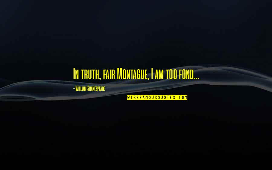 Best Montague Quotes By William Shakespeare: In truth, fair Montague, I am too fond...
