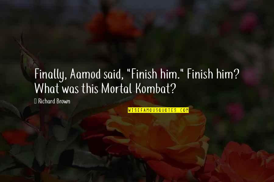 "Best Mortal Kombat X Quotes By Richard Brown: Finally, Aamod said, ""Finish him."" Finish him? What"