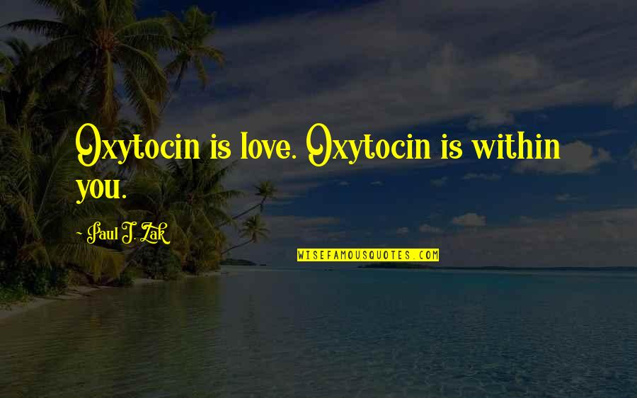 Best Multi Car Quotes By Paul J. Zak: Oxytocin is love. Oxytocin is within you.
