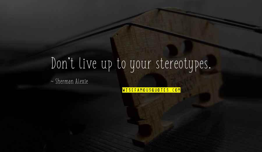 Best Multi Car Quotes By Sherman Alexie: Don't live up to your stereotypes.