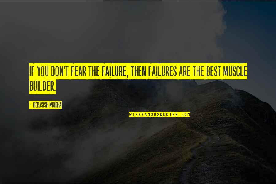 Best Muscle Quotes By Debasish Mridha: If you don't fear the failure, then failures