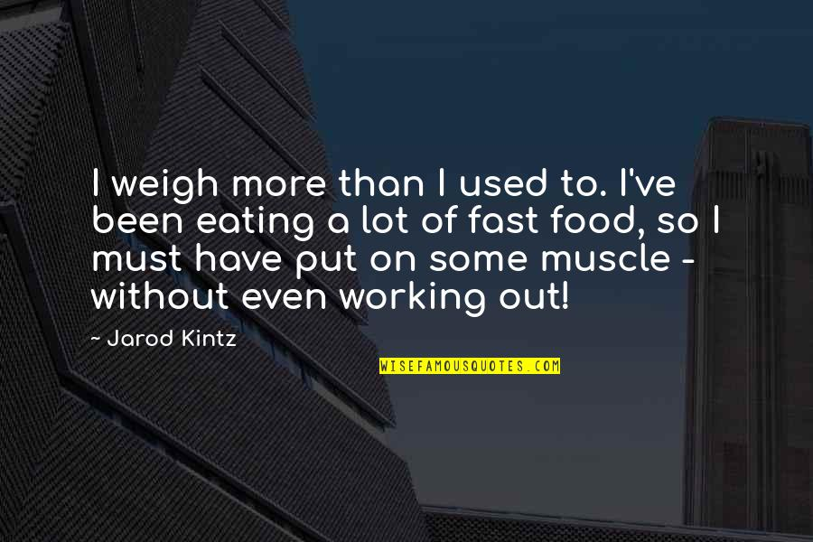 Best Muscle Quotes By Jarod Kintz: I weigh more than I used to. I've