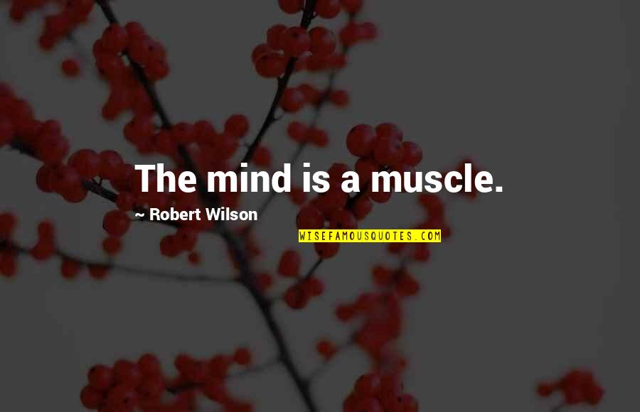 Best Muscle Quotes By Robert Wilson: The mind is a muscle.