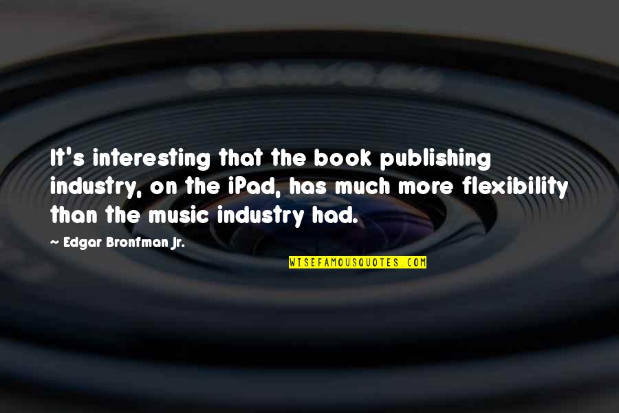 Best Music Industry Quotes By Edgar Bronfman Jr.: It's interesting that the book publishing industry, on