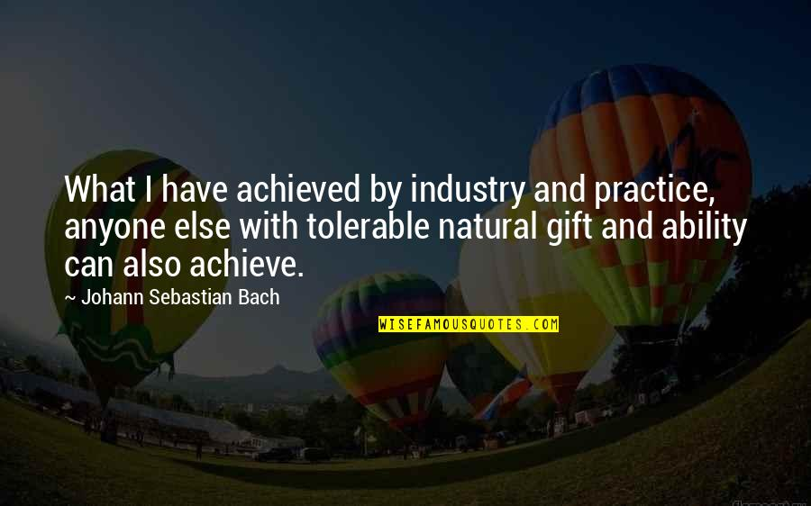 Best Music Industry Quotes By Johann Sebastian Bach: What I have achieved by industry and practice,