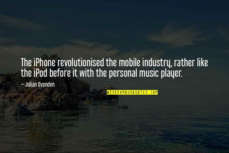 Best Music Industry Quotes By Julian Ovenden: The iPhone revolutionised the mobile industry, rather like