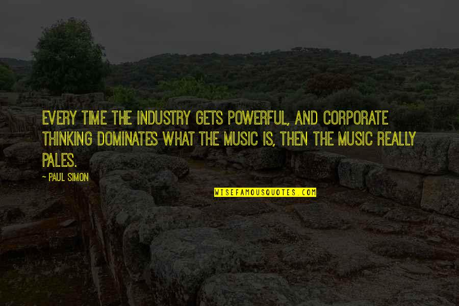 Best Music Industry Quotes By Paul Simon: Every time the industry gets powerful, and corporate