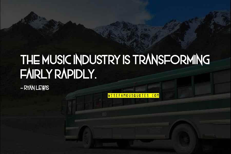 Best Music Industry Quotes By Ryan Lewis: The music industry is transforming fairly rapidly.