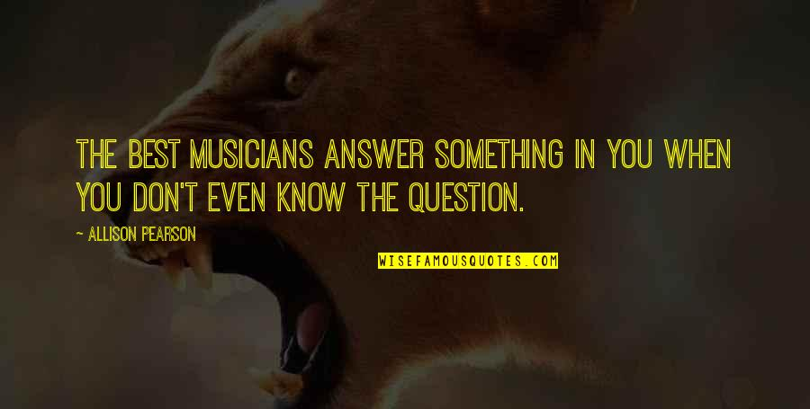 Best Musician Quotes By Allison Pearson: The best musicians answer something in you when