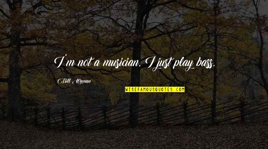 Best Musician Quotes By Bill Wyman: I'm not a musician, I just play bass.