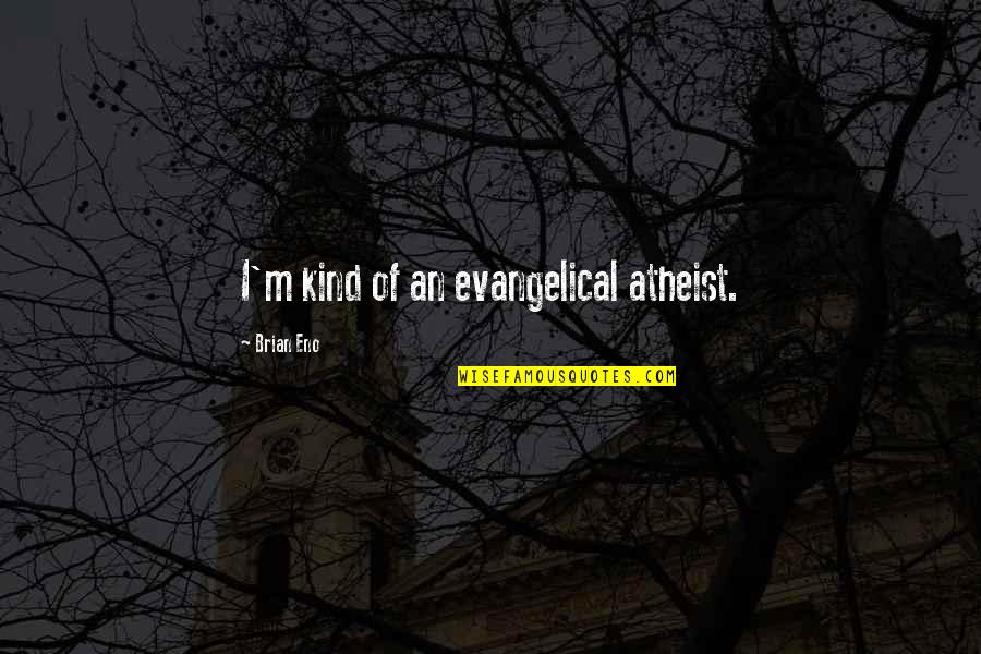 Best Musician Quotes By Brian Eno: I'm kind of an evangelical atheist.