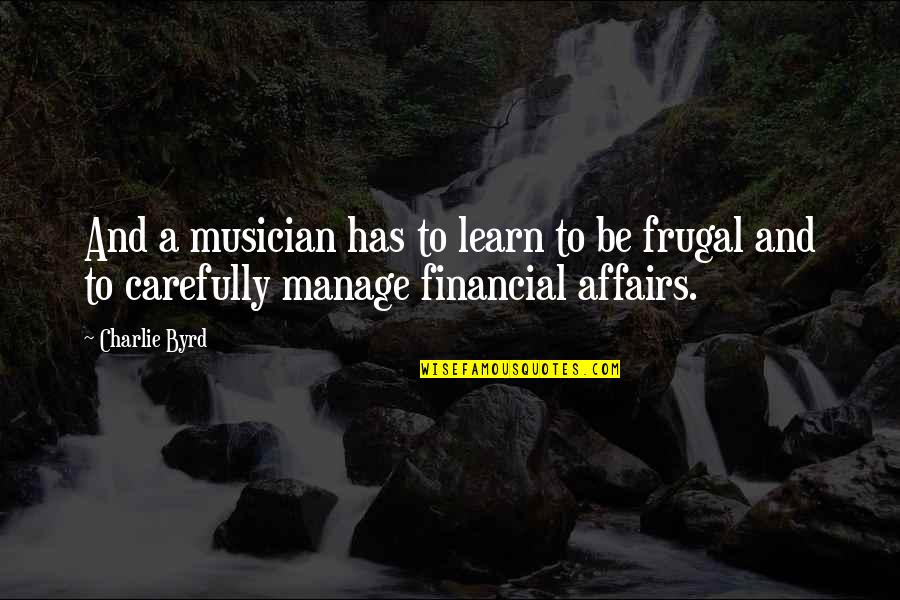 Best Musician Quotes By Charlie Byrd: And a musician has to learn to be