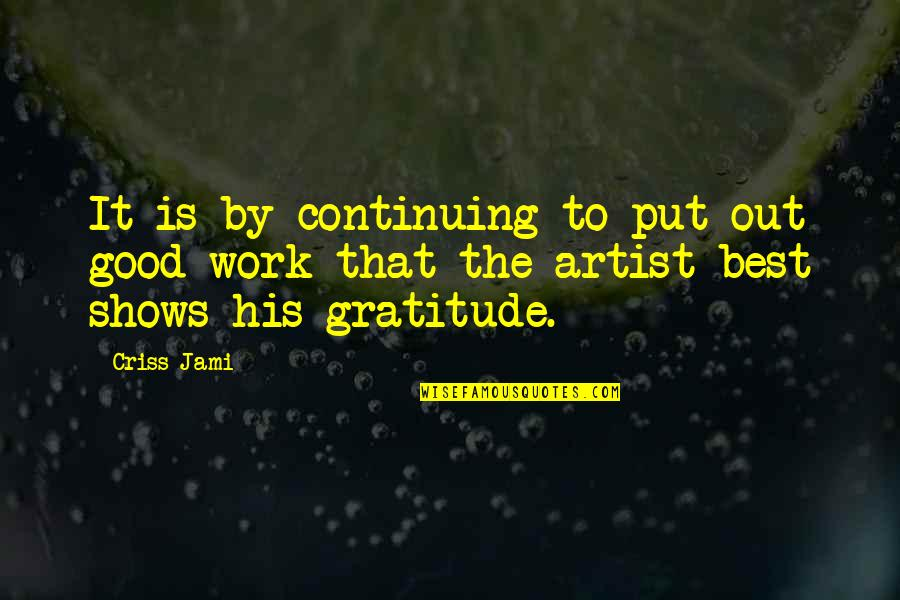 Best Musician Quotes By Criss Jami: It is by continuing to put out good