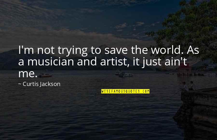 Best Musician Quotes By Curtis Jackson: I'm not trying to save the world. As