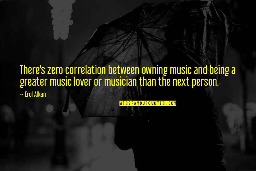 Best Musician Quotes By Erol Alkan: There's zero correlation between owning music and being